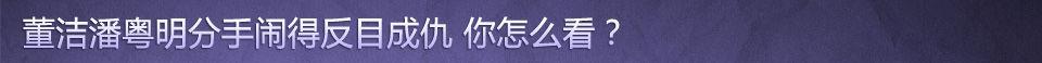 董洁潘粤明分手反目成仇你怎么看_女人帮说爱系列019_网易女人
